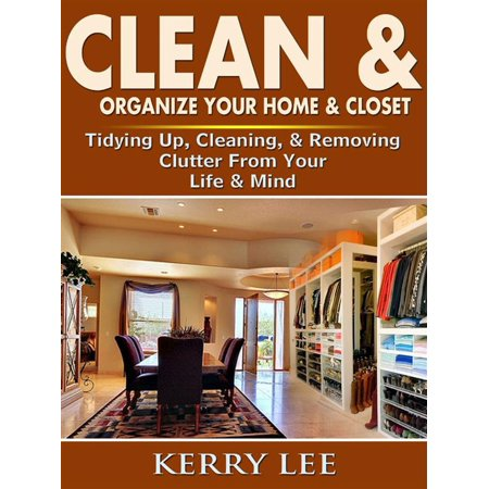 Clean & Organize Your Home & Closet: Tidying Up, Cleaning, & Removing Clutter From Your Life & Mind -