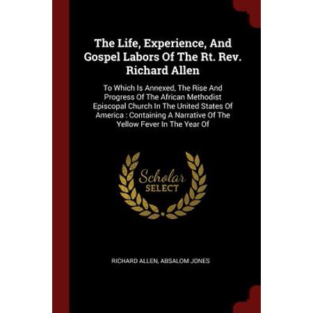 The Life, Experience, and Gospel Labors of the Rt. Rev. Richard Allen : To Which Is Annexed, the Rise and Progress of the African Methodist Episcopal Church in the United States of America: Containing a Narrative of the Yellow Fever in the Year (African American Culture In The United States)