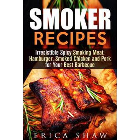 Smoker Recipes: Irresistible Spicy Smoking Meat, Hamburger, Smoked Chicken and Pork for Your Best Barbecue -