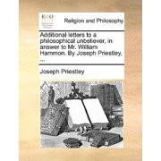 Additional Letters to a Philosophical Unbeliever, in Answer to Mr. William Hammon. by Joseph Priestley, ...