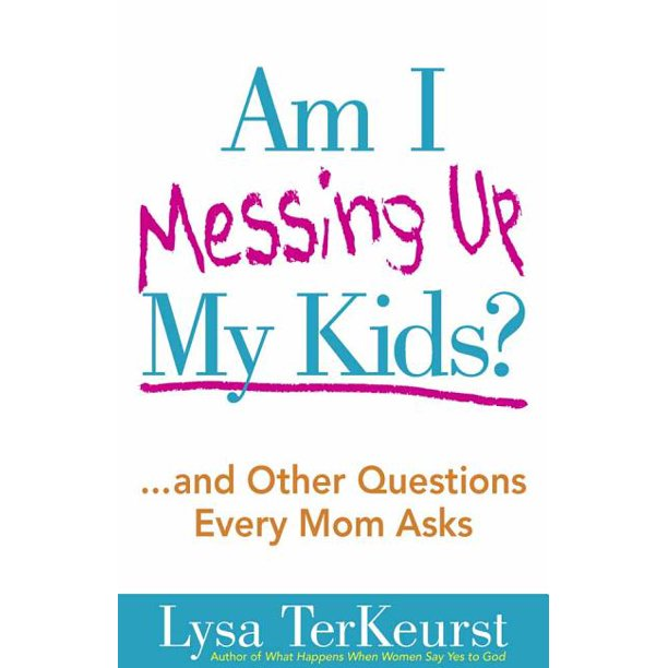 Am I Messing Up My Kids? : ...and Other Questions Every Mom Asks