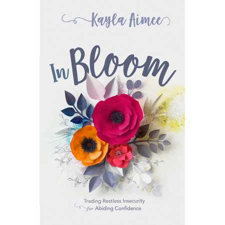 In Bloom : Trading Restless Insecurity for Abiding Confidence - Abide In Him