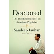 Doctored: The Disillusionment of an American Physician : The Disillusionment of an American Physician