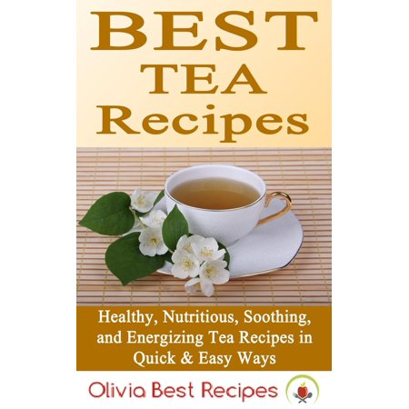 Best Tea Recipes: Healthy, Nutritious, Soothing, and Energizing Tea Recipes in Quick & Easy Ways -