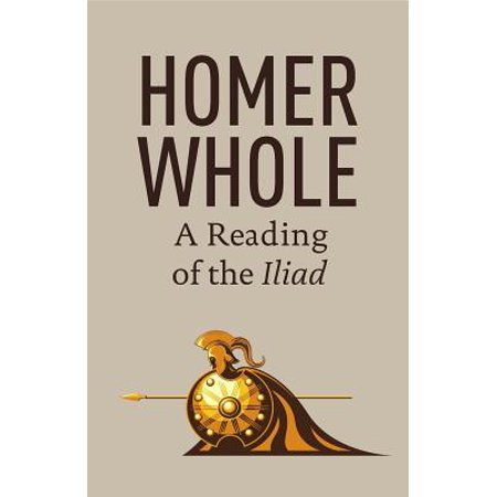 Homer Whole : A Reading of the Iliad