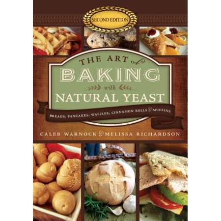 The Art of Baking with Natural Yeast (5th Anniversary Edition) : Breads, Pancakes, Waffles, Cinnamon Rolls, and (Cinnamon Roll Recipes)