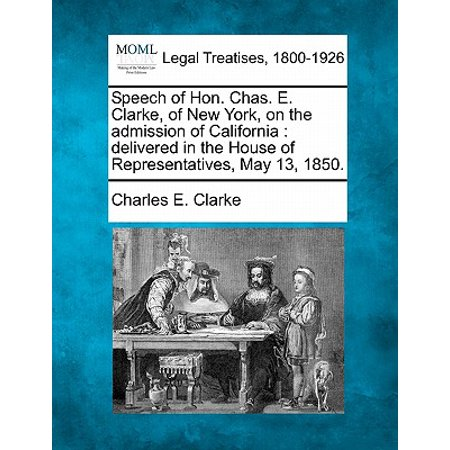 Speech of Hon. Chas. E. Clarke, of New York, on the Admission of California : Delivered in the House of Representatives, May 13, (Cliff May And The Modern Ranch House)