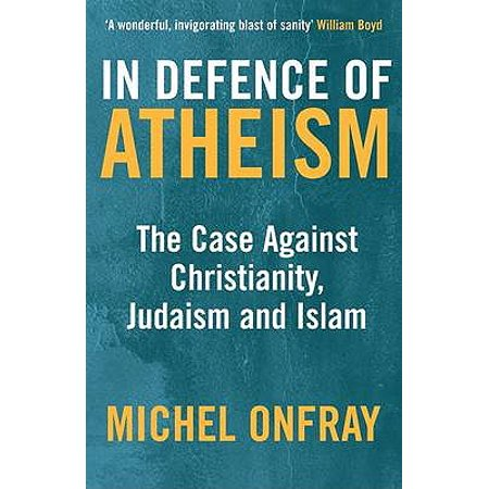 In Defence of Atheism : The Case Against Christianity, Judaism, and Islam. Michel (Christianity Judaism And Islam Have In Common)