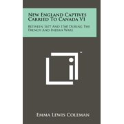 New England Captives Carried To Canada V1 : Between 1677 And 1760 During The French And Indian Wars