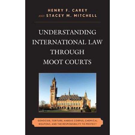 Understanding International Law Through Moot Courts : Genocide, Torture, Habeas Corpus, Chemical Weapons, and the Responsibility to