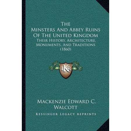 The Minsters and Abbey Ruins of the United Kingdom : Their History, Architecture, Monuments, and Traditions (1860) ()