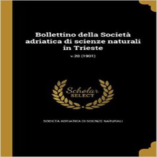 Bollettino Della Societa Adriatica Di Scienze Naturali in Trieste; V.20 (1901)