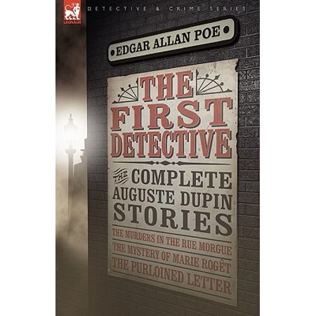 The First Detective : The Complete Auguste Dupin Stories-The Murders in the Rue Morgue, the Mystery of Marie Roget & the Purloined