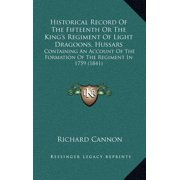 Historical Record Of The Fifteenth Or The King's Regiment Of Light Dragoons, Hussars: Containing An Account Of The Formation Of The Regiment In 1759 (1841) (Hardcover)