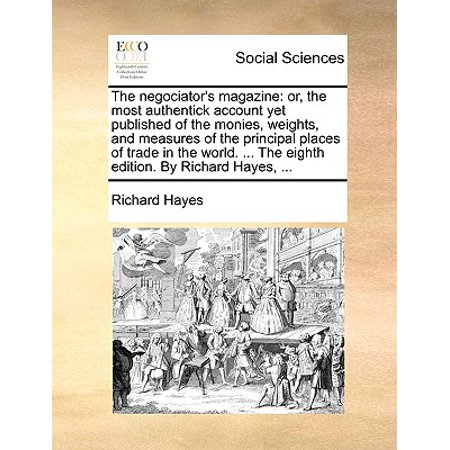 The Negociator's Magazine : Or, the Most Authentick Account Yet Published of the Monies, Weights, and Measures of the Principal Places of Trade in the World. ... the Eighth Edition. by Richard Hayes, ...