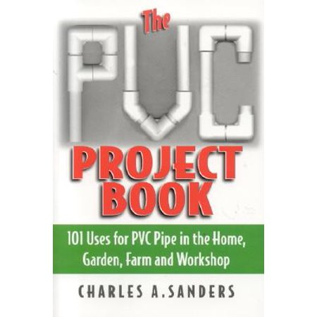 Pvc Project Book (The PVC Project Book : 101 Uses for PVC Pipe in the Home, Garden, Farm and Workshop )
