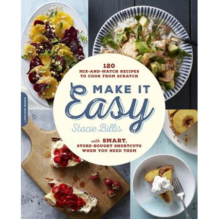 Make It Easy : 120 Mix-and-Match Recipes to Cook from Scratch--with Smart Store-Bought Shortcuts When You Need Them (Cooks Essentials Mixer)