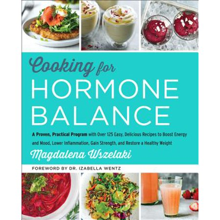 Cooking for Hormone Balance : A Proven, Practical Program with Over 125 Easy, Delicious Recipes to Boost Energy and Mood, Lower Inflammation, Gain Strength, and Restore a Healthy