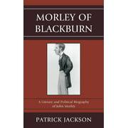 Morley of Blackburn: A Literary and Political Biography of John Morley (Hardcover)