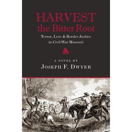 Harvest the Bitter Root : Terror, Love & Border Justice in Civil War Missouri