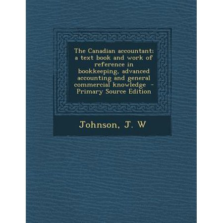 The Canadian Accountant  A Text Book And Work Of Reference In Bookkeeping  Advanced Accounting And General Commercial Knowledge   Primary Source Editi