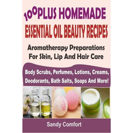 Bath Soap Lotion (100 Plus Homemade Essential Oil Beauty RecipesAromatherapy Preparations For Skin, Lip And Hair Care (Body Scrubs, Perfumes, Lotions, Creams, Deodorants, Bath Salts, Soaps And More) - eBook)