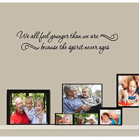We all feel younger than we are because the spirit never ages Wall Dec