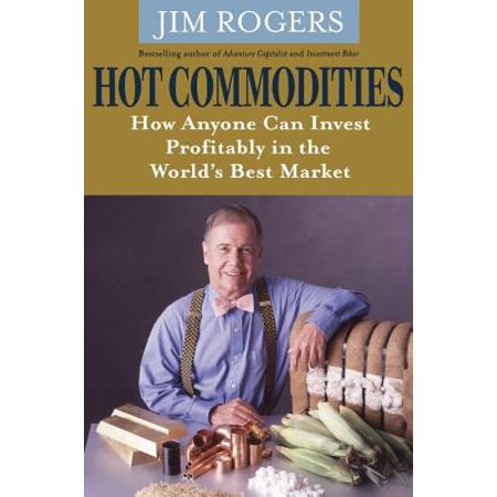 Hot Commodities : How Anyone Can Invest Profitably in the World's Best Market. Jim