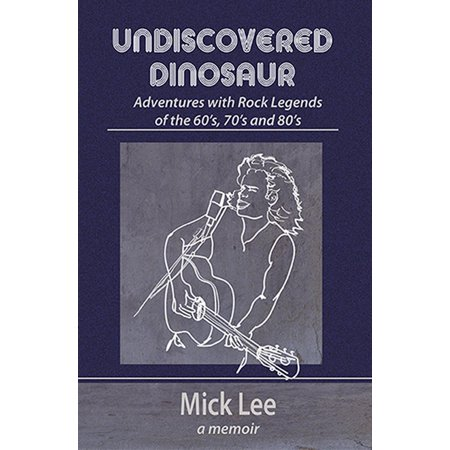 Undiscovered Dinosaur: Adventures with Rock Legends of the 60s, 70s and 80s -