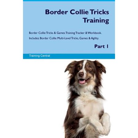 Complete Border Collie (Border Collie Tricks Training Border Collie Tricks & Games Training Tracker & Workbook. Includes : Border Collie Multi-Level Tricks, Games & Agility. Part)