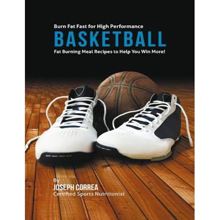 High Performance Fat - Burn Fat Fast for High Performance Basketball: Fat Burning Meal Recipes to Help You Win More! - eBook