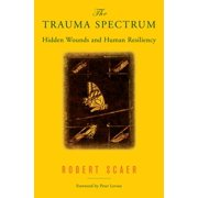 The Trauma Spectrum : Hidden Wounds and Human Resiliency