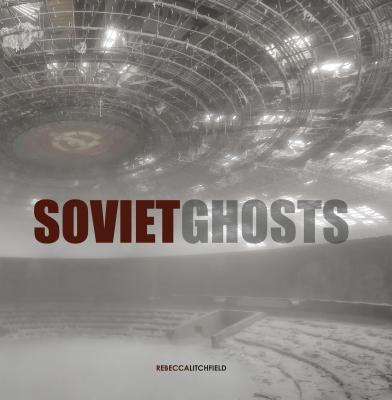 Soviet Ghosts: The Soviet Union Abandoned : A Communist Empire in Decay