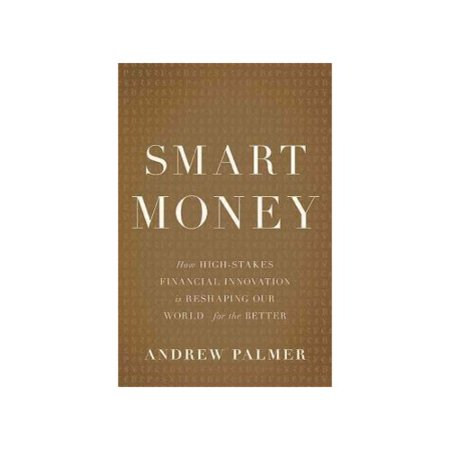 Smart Money  How High Stakes Financial Innovation Is Reshaping Our World   For The Better