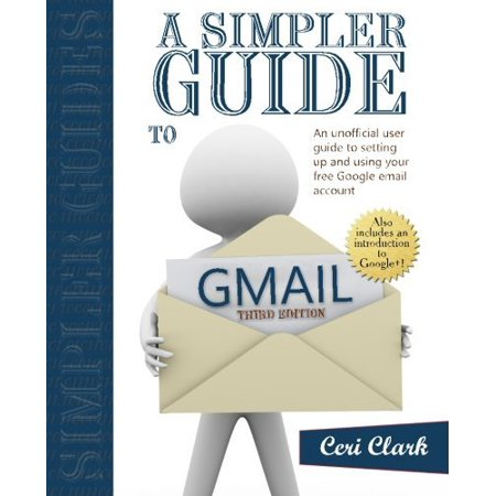 A Simpler Guide To Gmail  An Unofficial User Guide To Setting Up And Using Your Free Google Email Account