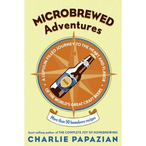 Microbrewed Adventures: A Lupulin-Filled Journey To The Heart And Flavor Of The World's Great Craft Beers