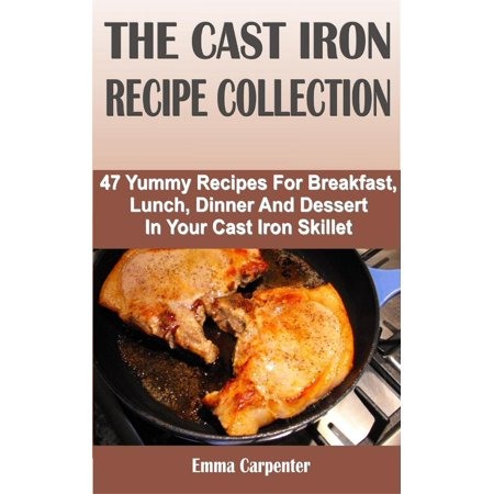 The Cast Iron Recipe Collection: 47 Yummy Recipes For Breakfast, Lunch, Dinner And Dessert In Your Cast Iron Skillet - - Halloween Dinner Recipes Adults
