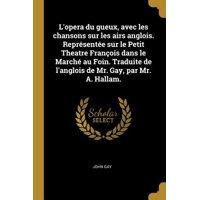 L'Opera Du Gueux, Avec Les Chansons Sur Les Airs Anglois. Repr�sent�e Sur Le Petit Theatre Fran�ois Dans Le March� Au Foin. Traduite de l'Anglois de M Paperback