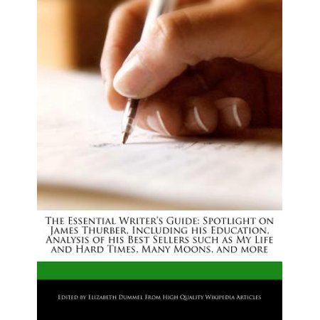 The Essential Writer's Guide : Spotlight on James Thurber, Including His Education, Analysis of His Best Sellers Such as My Life and Hard Times, Many Moons, and
