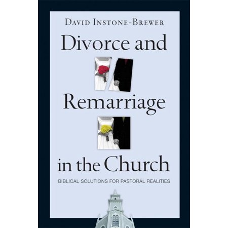 Divorce and Remarriage in the Church : Biblical Solutions for Pastoral Realities