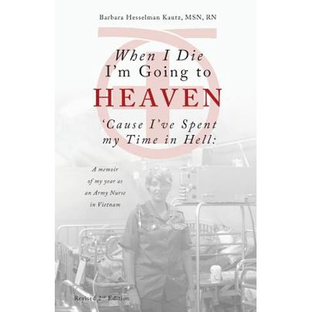 When I Die I'm Going to Heaven 'cause I've Spent My Time in Hell : A Memoir of My Year as an Army Nurse in Vietnam (Edition 2) (Paperback)