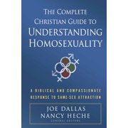 The Complete Christian Guide to Understanding Homosexuality : A Biblical and Compassionate Response to Same-Sex Attraction
