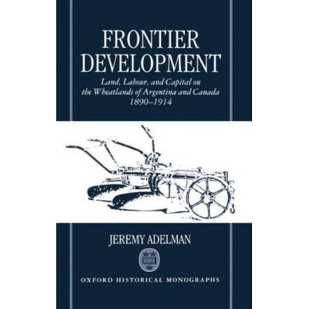 Frontier Development  Land  Labour  And Capital On The Wheatlands Of Argentina And Canada  1890 1914