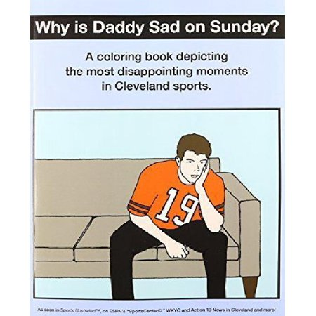 Why Is Daddy Sad On Sunday   A Coloring Book Depicting The Most Disappointing Moments In Cleveland Sports