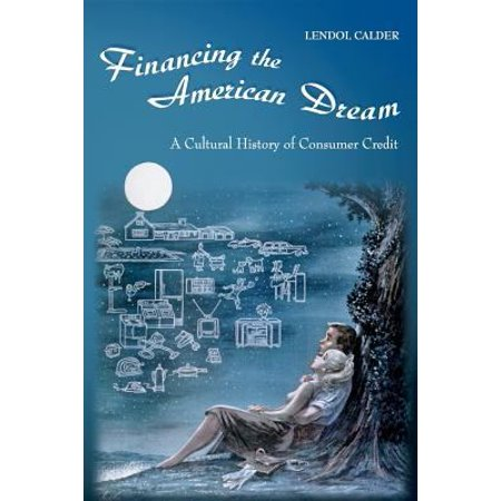 Financing The American Dream  A Cultural History Of Consumer Credit