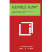 An Account of the Life and Times of Francis Bacon V2 : Extracted from the Edition of His Occasional Writings