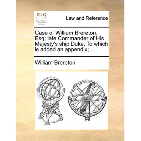 Case of William Brereton, Esq; Late Commander of His Majesty's Ship Duke. to Which Is Added an Appendix; ... ()