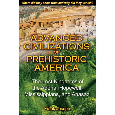 Advanced Civilizations Of Prehistoric America  The Lost Kingdoms Of The Adena  Hopewell  Mississippians  And Anasazi