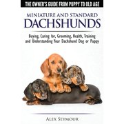 Dachshunds - The Owner's Guide From Puppy To Old Age - Choosing, Caring for, Grooming, Health, Training and Understanding Your Standard or Miniature Dachshund Dog (Paperback)