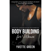 Body Building for Women: A Practical Guide For a Better and Slimmer You: Discover Little Known Secrets on Body Building for Women (Paperback)